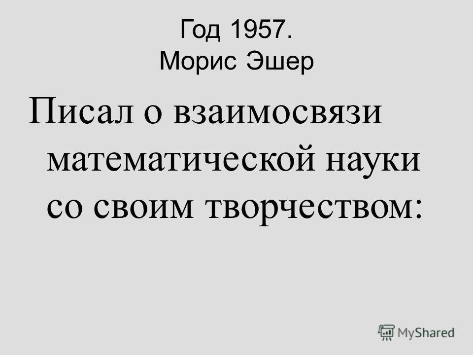 Год 1957. Морис Эшер Писал о взаимосвязи математической науки со своим творчеством: