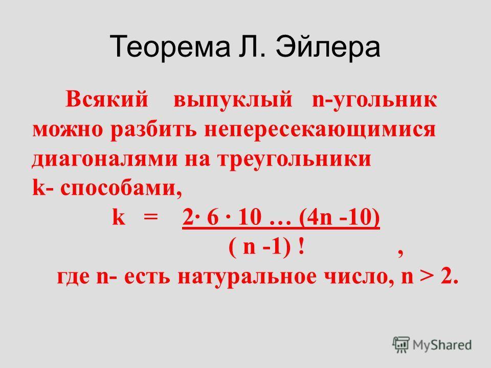 Теорема Л. Эйлера Всякий выпуклый n-угольник можно разбить непересекающимися диагоналями на треугольники k- способами, k = 2 6 10 … (4n -10) ( n -1) !, где n- есть натуральное число, n > 2.