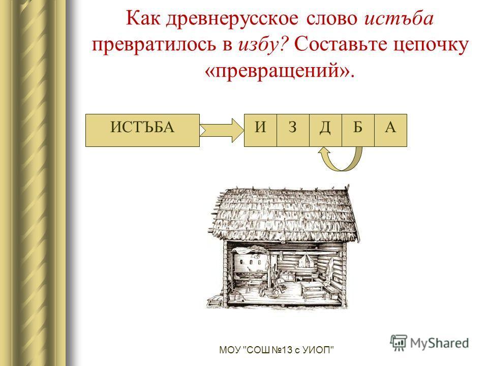 Как древнерусское слово истъба превратилось в избу? Составьте цепочку «превращений». МОУ СОШ 13 с УИОП ИСТЪБАИСТБАДЗ
