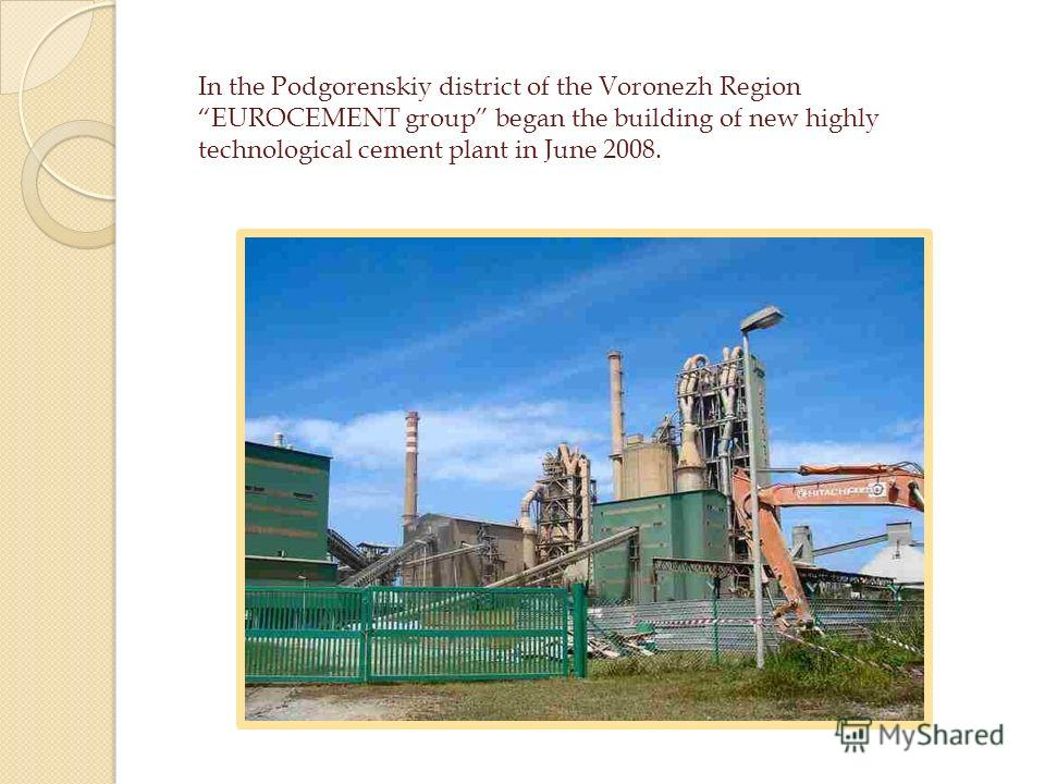 In the Podgorenskiy district of the Voronezh Region EUROCEMENT group began the building of new highly technological cement plant in June 2008.