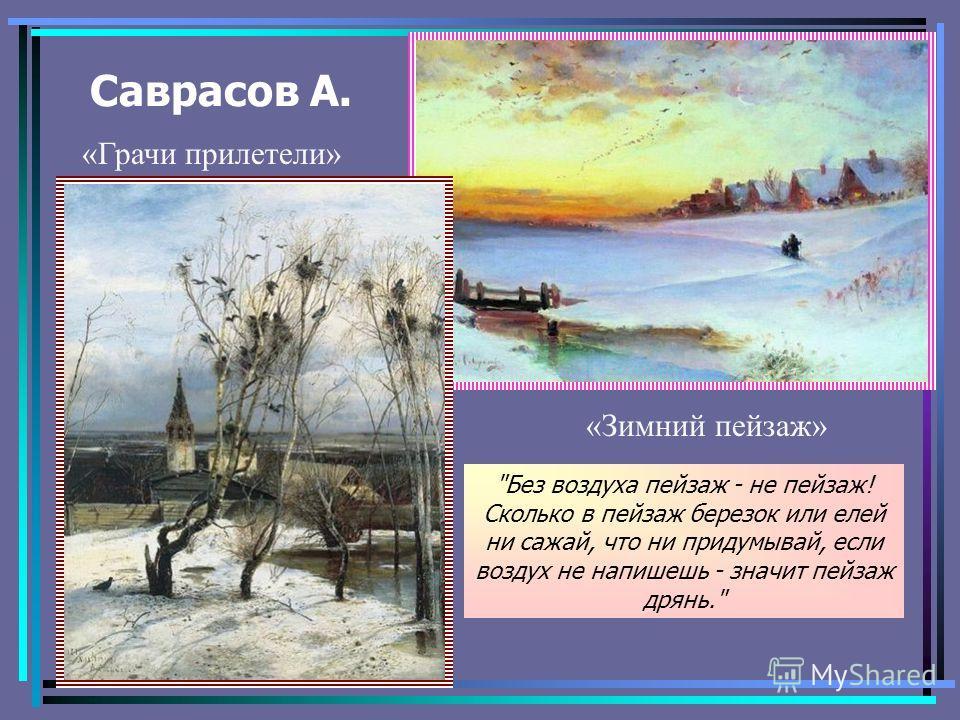Саврасов А. «Зимний пейзаж» «Грачи прилетели» Без воздуха пейзаж - не пейзаж! Сколько в пейзаж березок или елей ни сажай, что ни придумывай, если воздух не напишешь - значит пейзаж дрянь.