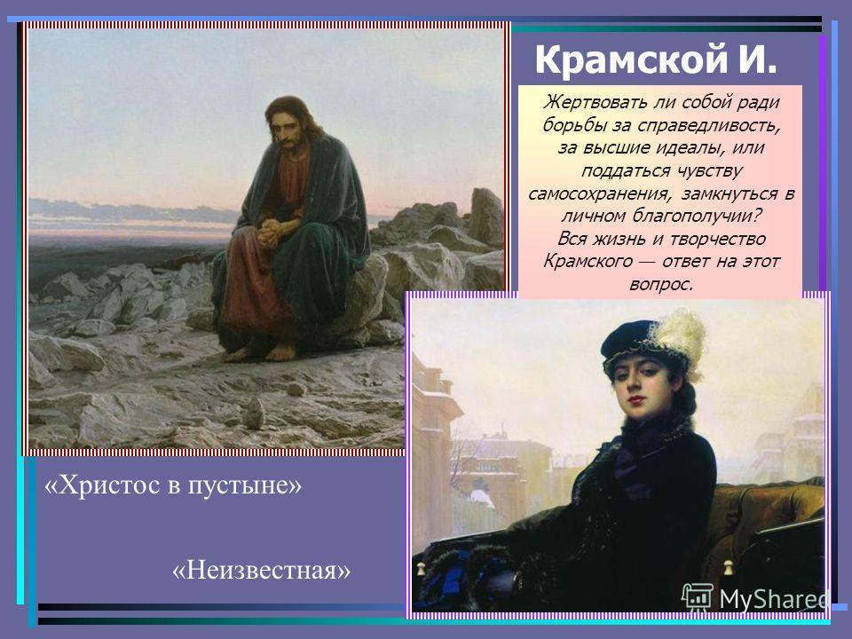 Крамской И. «Неизвестная» «Христос в пустыне» Жертвовать ли собой ради борьбы за справедливость, за высшие идеалы, или поддаться чувству самосохранения, замкнуться в личном благополучии? Вся жизнь и творчество Крамского ответ на этот вопрос.