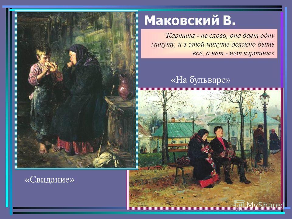 Маковский В. «На бульваре» «Свидание»  Картина - не слово, она дает одну минуту, и в этой минуте должно быть все, а нет - нет картины»