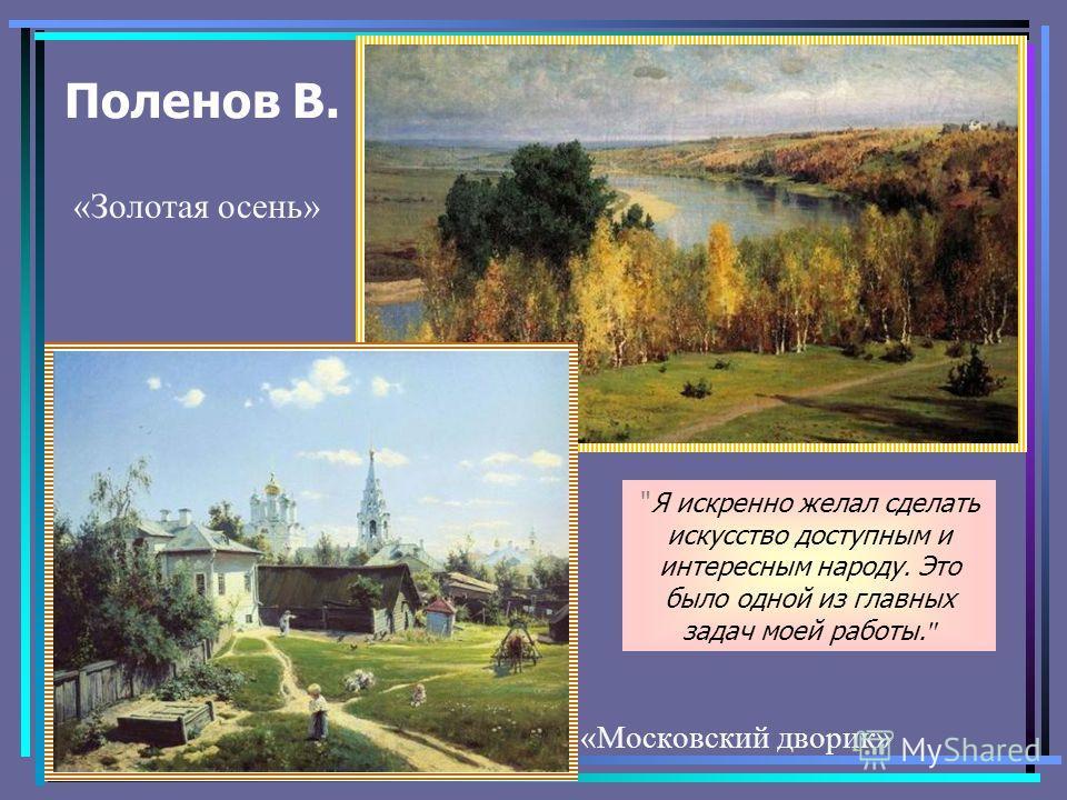 Поленов В. Я искренно желал сделать искусство доступным и интересным народу. Это было одной из главных задач моей работы.  «Московский дворик» «Золотая осень»