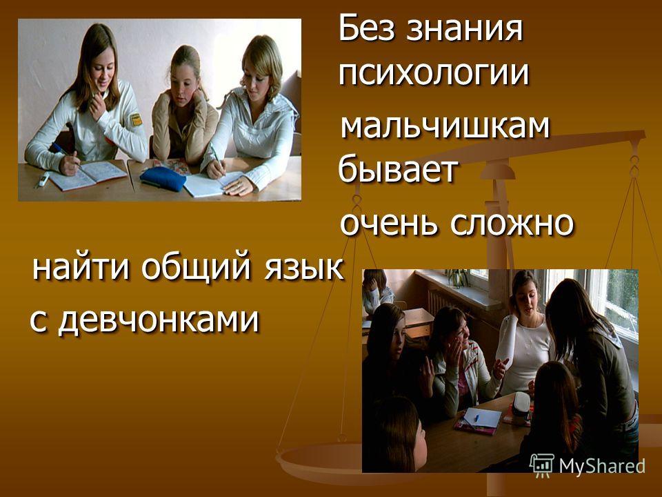 Без знания психологии Без знания психологии мальчишкам бывает мальчишкам бывает очень сложно найти общий язык очень сложно найти общий язык с девчонками с девчонками Без знания психологии Без знания психологии мальчишкам бывает мальчишкам бывает очен