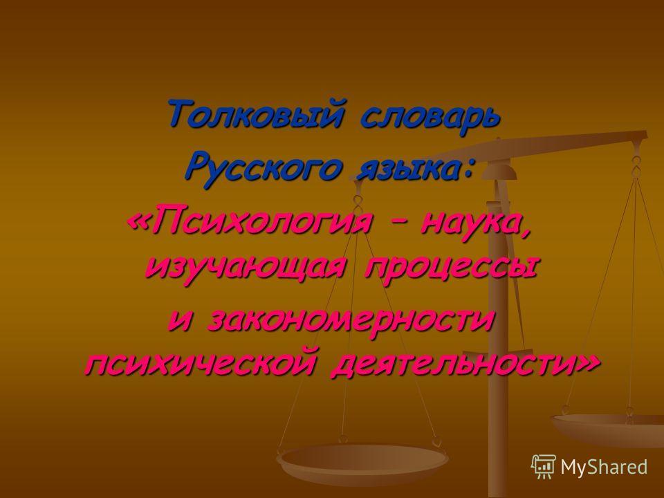 Толковый словарь Русского языка: «Психология – наука, изучающая процессы и закономерности психической деятельности»