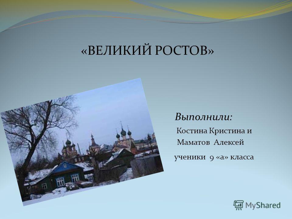 «ВЕЛИКИЙ РОСТОВ» Выполнили: Костина Кристина и Маматов Алексей ученики 9 «а» класса