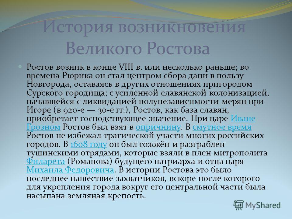 История возникновения Великого Ростова Ростов возник в конце VIII в. или несколько раньше; во времена Рюрика он стал центром сбора дани в пользу Новгорода, оставаясь в других отношениях пригородом Сурского городища; с усиленной славянской колонизацие