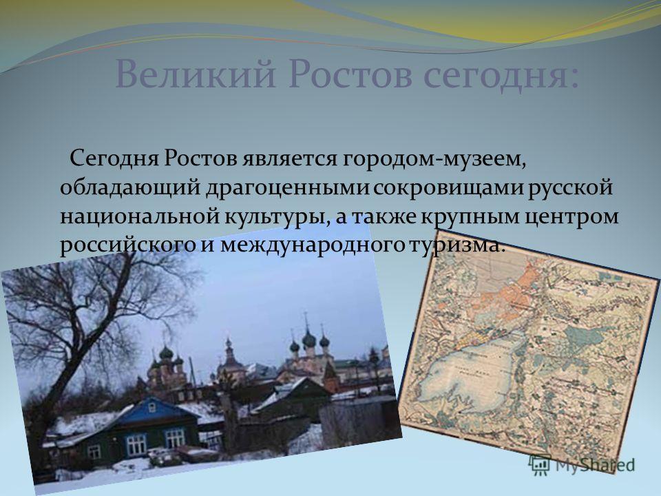 Великий Ростов сегодня: Сегодня Ростов является городом-музеем, обладающий драгоценными сокровищами русской национальной культуры, а также крупным центром российского и международного туризма.