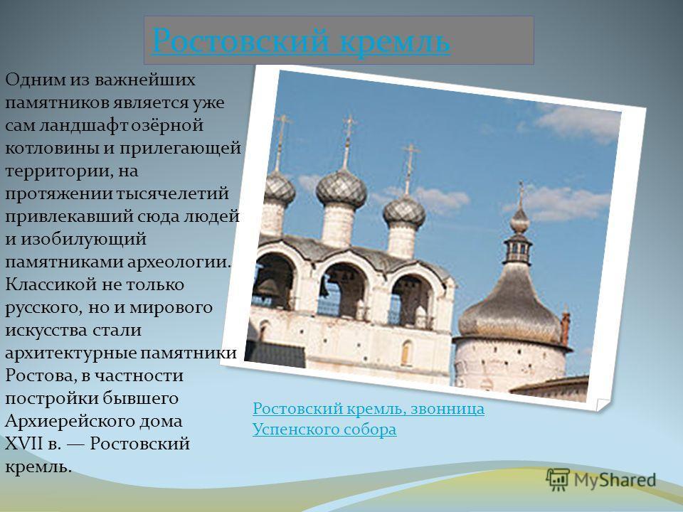Ростовский кремль Одним из важнейших памятников является уже сам ландшафт озёрной котловины и прилегающей территории, на протяжении тысячелетий привлекавший сюда людей и изобилующий памятниками археологии. Классикой не только русского, но и мирового