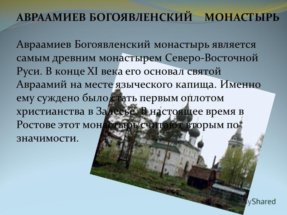 АВРААМИЕВ БОГОЯВЛЕНСКИЙ МОНАСТЫРЬ Авраамиев Богоявленский монастырь является самым древним монастырем Северо-Восточной Руси. В конце XI века его основал святой Авраамий на месте языческого капища. Именно ему суждено было стать первым оплотом христиан