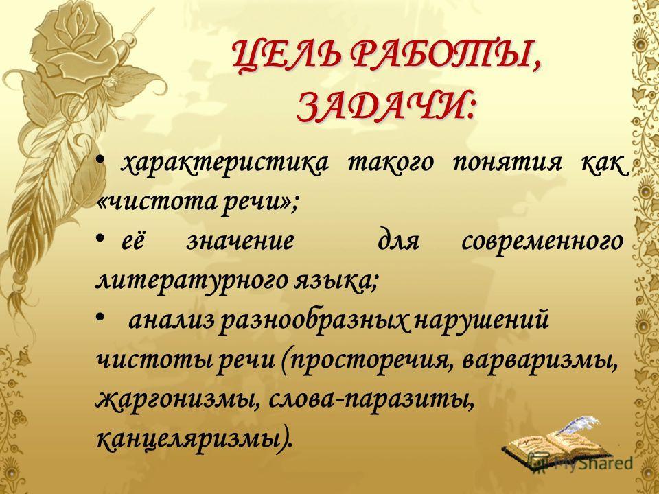 АКТУАЛЬНОСТЬ ТЕМЫ Важнейшей особенностью современного русского литературного языка является его чистота, а это означает, что состав словаря литературного языка строго отобран из общей сокровищницы национального языка; значение и употребление слов, пр