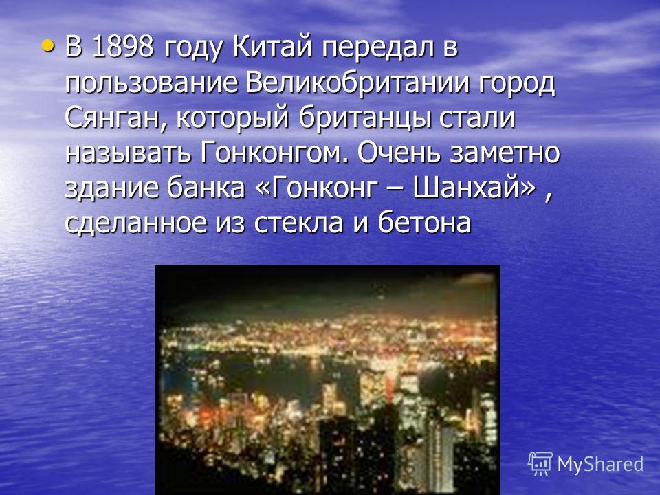 В 1898 году Китай передал в пользование Великобритании город Сянган, который британцы стали называть Гонконгом. Очень заметно здание банка «Гонконг – Шанхай», сделанное из стекла и бетона В 1898 году Китай передал в пользование Великобритании город С