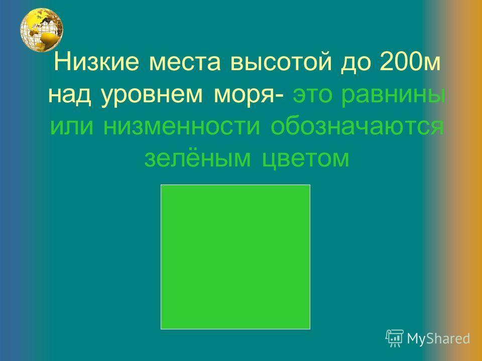 Низкие места высотой до 200м над уровнем моря- это равнины или низменности обозначаются зелёным цветом