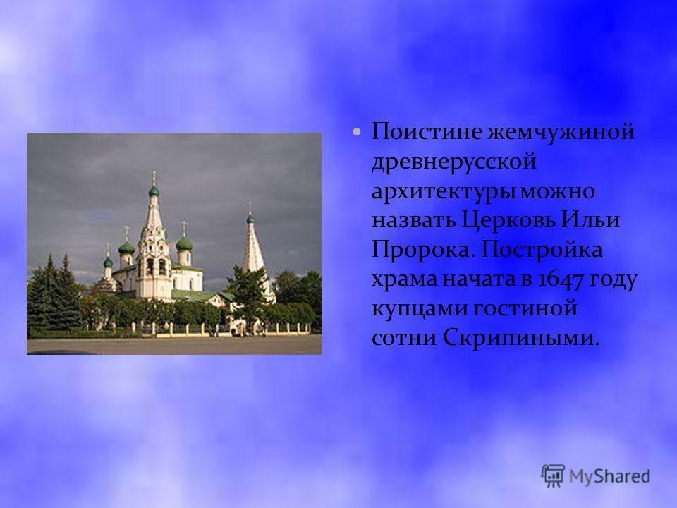 Поистине жемчужиной древнерусской архитектуры можно назвать Церковь Ильи Пророка. Постройка храма начата в 1647 году купцами гостиной сотни Скрипиными.