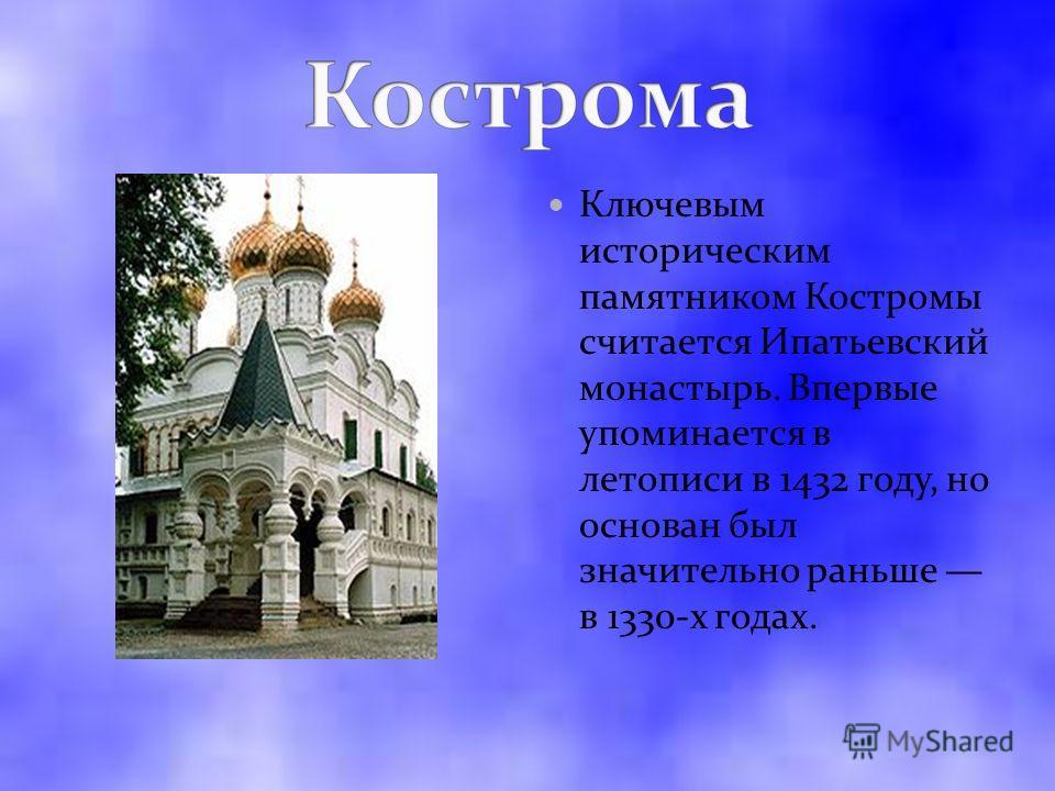 Ключевым историческим памятником Костромы считается Ипатьевский монастырь. Впервые упоминается в летописи в 1432 году, но основан был значительно раньше в 1330-х годах.