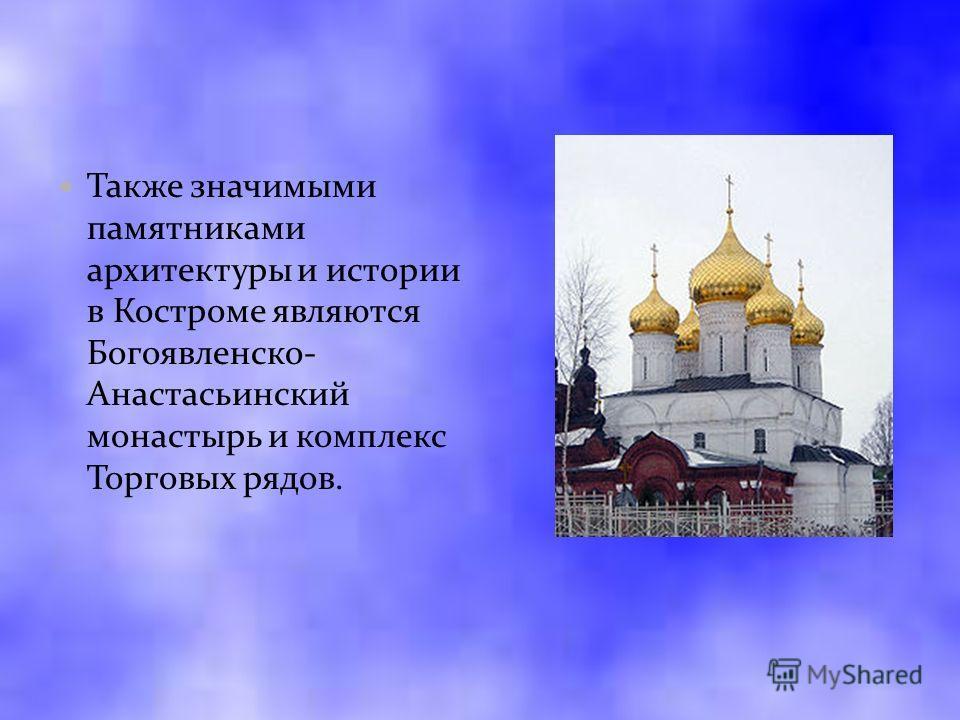 Также значимыми памятниками архитектуры и истории в Костроме являются Богоявленско- Анастасьинский монастырь и комплекс Торговых рядов.