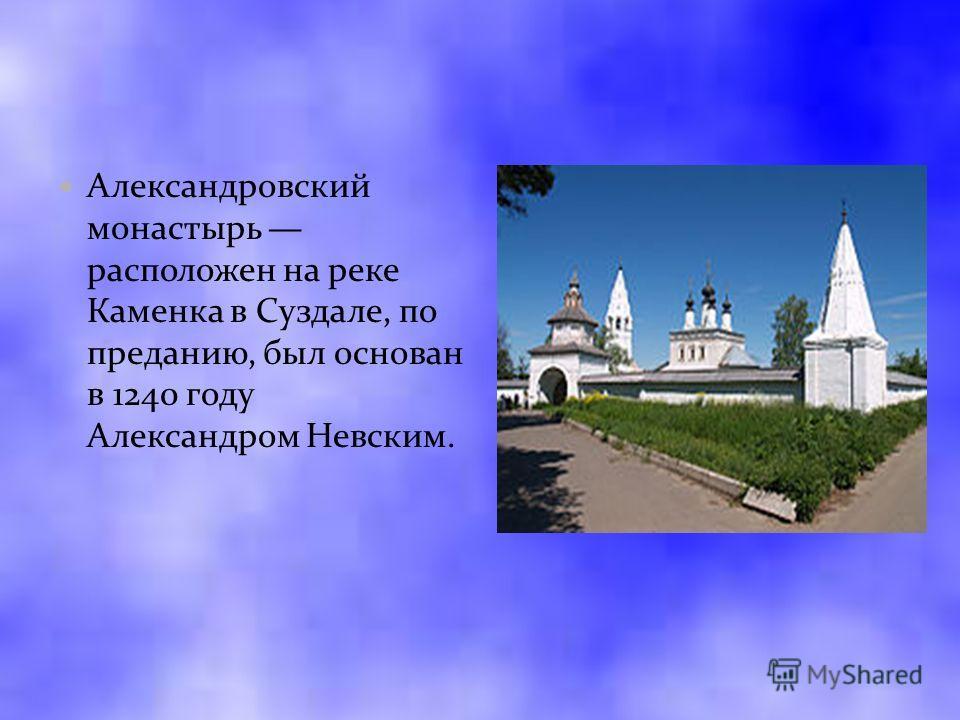 Александровский монастырь расположен на реке Каменка в Суздале, по преданию, был основан в 1240 году Александром Невским.