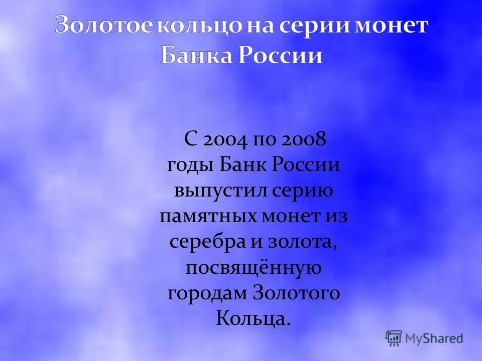 C 2004 по 2008 годы Банк России выпустил серию памятных монет из серебра и золота, посвящённую городам Золотого Кольца.