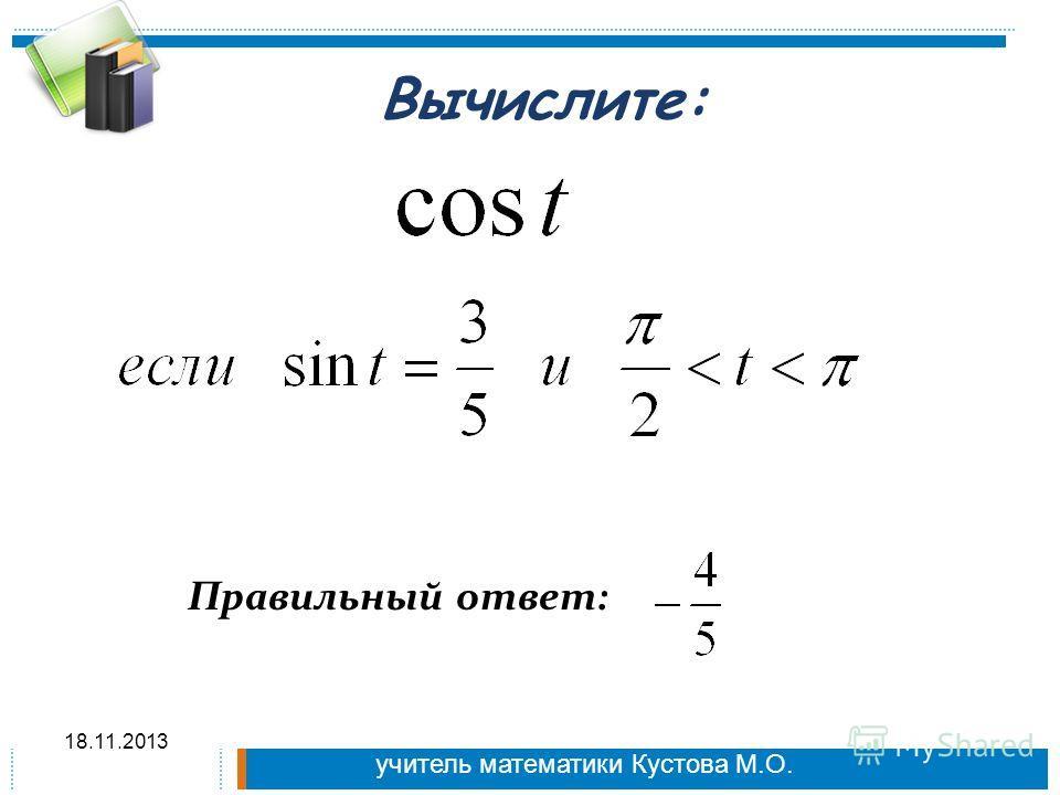 Вычислите: Правильный ответ: 18.11.2013 учитель математики Кустова М.О.