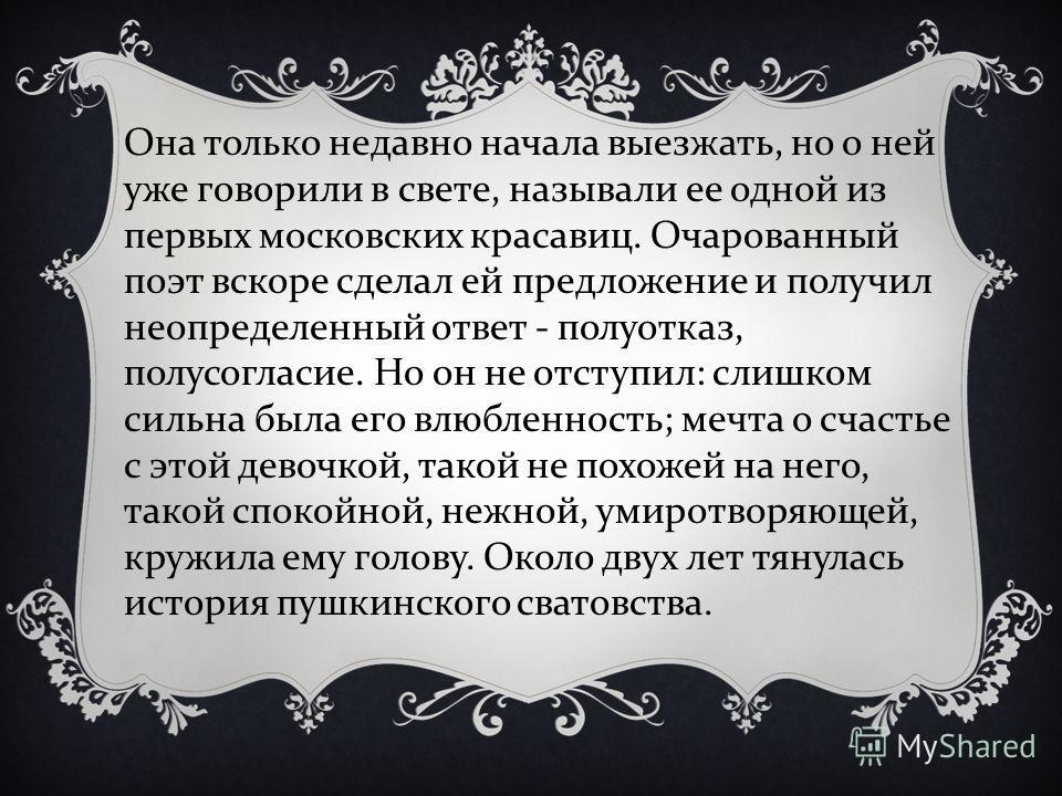 Она только недавно начала выезжать, но о ней уже говорили в свете, называли ее одной из первых московских красавиц. Очарованный поэт вскоре сделал ей предложение и получил неопределенный ответ - полуотказ, полусогласие. Но он не отступил : слишком си