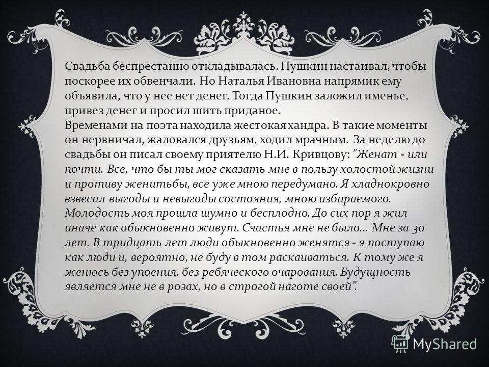 Свадьба беспрестанно откладывалась. Пушкин настаивал, чтобы поскорее их обвенчали. Но Наталья Ивановна напрямик ему объявила, что у нее нет денег. Тогда Пушкин заложил именье, привез денег и просил шить приданое. Временами на поэта находила жестокая