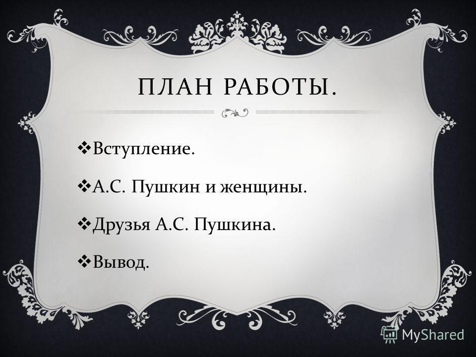 ПЛАН РАБОТЫ. Вступление. А. С. Пушкин и женщины. Друзья А. С. Пушкина. Вывод.