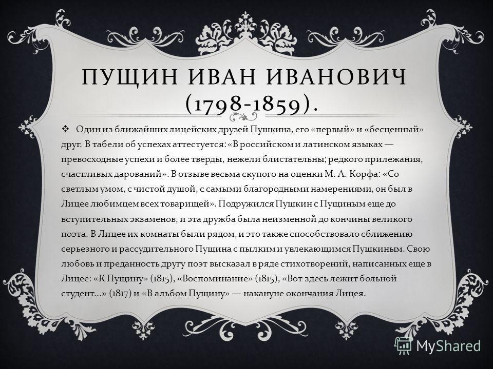 ПУЩИН ИВАН ИВАНОВИЧ (1798-1859). Один из ближайших лицейских друзей Пушкина, его « первый » и « бесценный » друг. В табели об успехах аттестуется : « В российском и латинском языках превосходные успехи и более тверды, нежели блистательны ; редкого пр