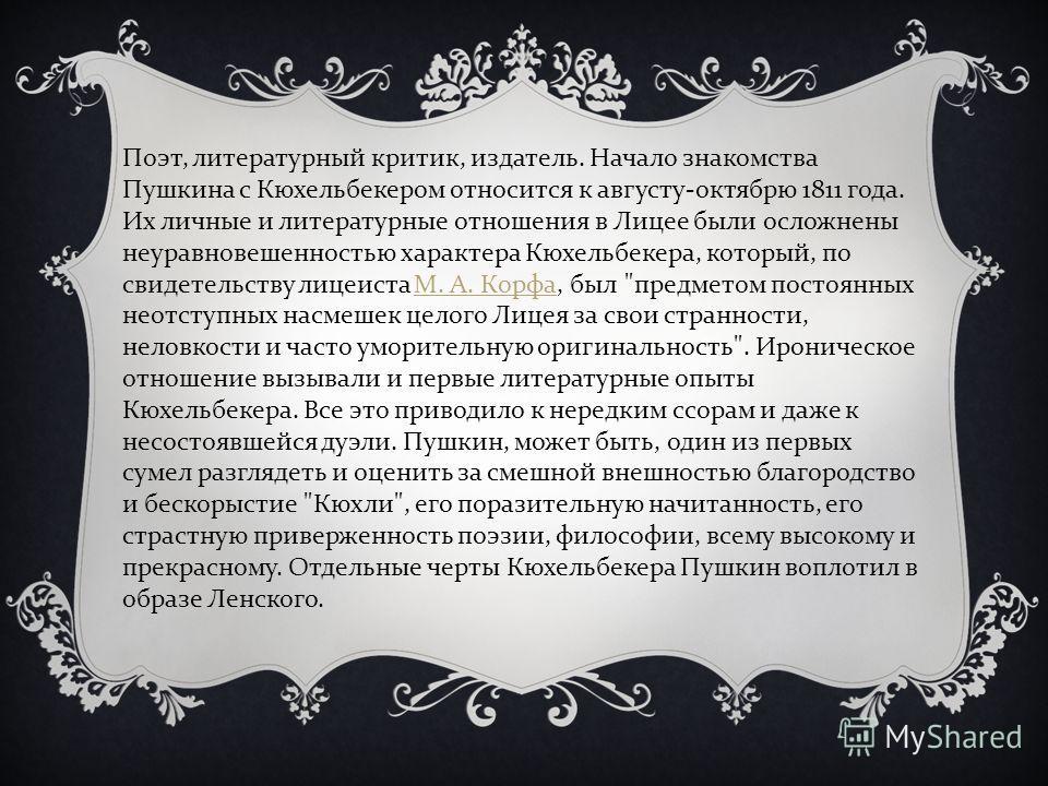 Поэт, литературный критик, издатель. Начало знакомства Пушкина с Кюхельбекером относится к августу - октябрю 1811 года. Их личные и литературные отношения в Лицее были осложнены неуравновешенностью характера Кюхельбекера, который, по свидетельству ли