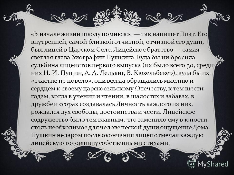 « В начале жизни школу помню я », так напишет Поэт. Его внутренней, самой близкой отчизной, отчизной его души, был лицей в Царском Селе. Лицейское братство самая светлая глава биографии Пушкина. Куда бы ни бросила судьбина лицеистов первого выпуска (