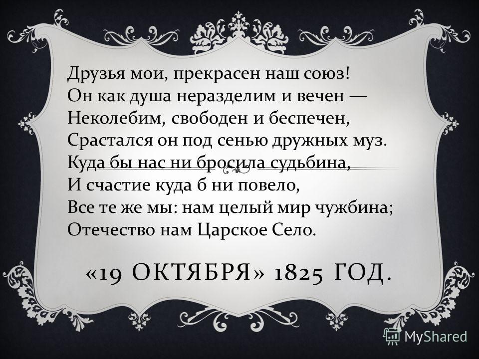 Друзья мои, прекрасен наш союз ! Он как душа неразделим и вечен Неколебим, свободен и беспечен, Срастался он под сенью дружных муз. Куда бы нас ни бросила судьбина, И счастие куда б ни повело, Все те же мы : нам целый мир чужбина ; Отечество нам Царс