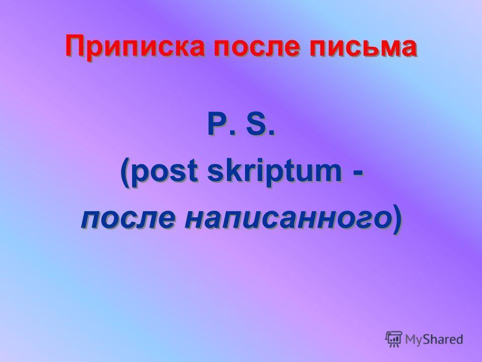 Приписка после письма P. S. (post skriptum - после написанного) P. S. (post skriptum - после написанного)