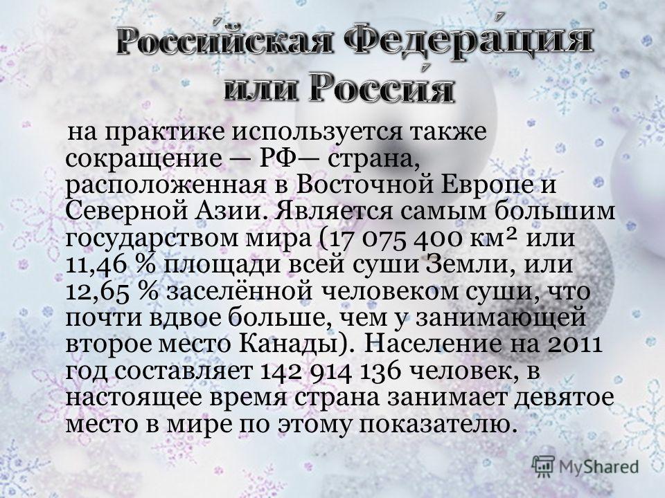 на практике используется также сокращение РФ страна, расположенная в Восточной Европе и Северной Азии. Является самым большим государством мира (17 075 400 км² или 11,46 % площади всей суши Земли, или 12,65 % заселённой человеком суши, что почти вдво