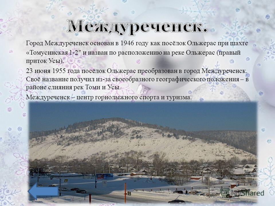 Город Междуреченск основан в 1946 году как посёлок Ольжерас при шахте «Томусинская 1-2 и назван по расположению на реке Ольжерас (правый приток Усы). 23 июня 1955 года посёлок Ольжерас преобразован в город Междуреченск. Своё название получил из-за св