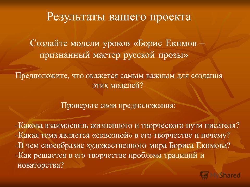 Результаты вашего проекта Создайте модели уроков «Борис Екимов – признанный мастер русской прозы» Предположите, что окажется самым важным для создания этих моделей? Проверьте свои предположения: -Какова взаимосвязь жизненного и творческого пути писат
