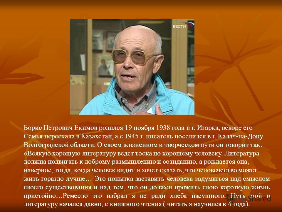Борис Петрович Екимов родился 19 ноября 1938 года в г. Игарка, вскоре его Семья переехала в Казахстан, а с 1945 г. писатель поселился в г. Калач-на-Дону Волгоградской области. О своем жизненном и творческом пути он говорит так: «Всякую хорошую литера