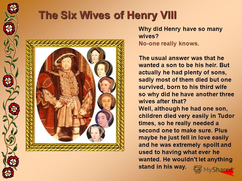 The Six Wives of Henry VIII Why did Henry have so many wives? No-one really knows. The usual answer was that he wanted a son to be his heir. But actually he had plenty of sons, sadly most of them died but one survived, born to his third wife so why d