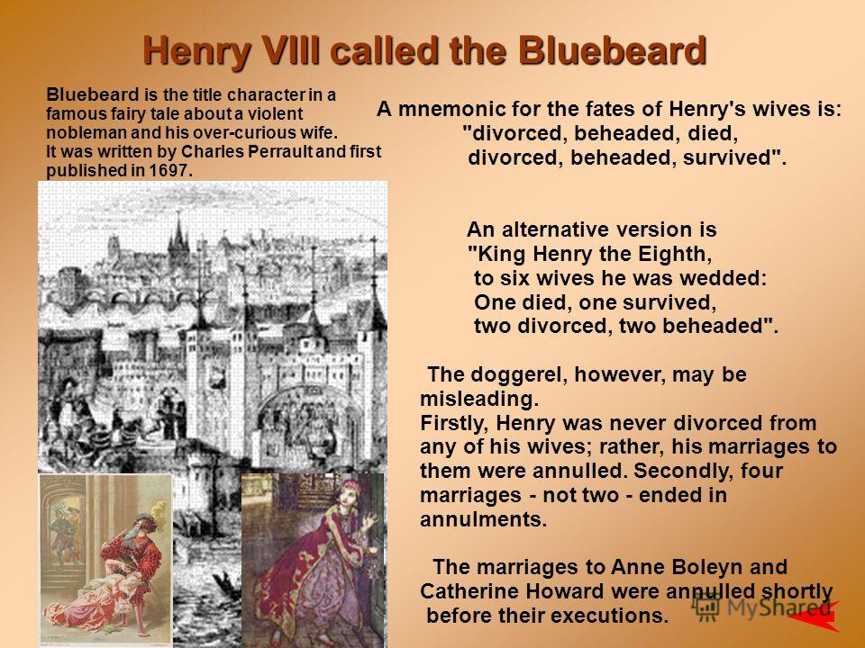 Henry VIII called the Bluebeard A mnemonic for the fates of Henry's wives is: