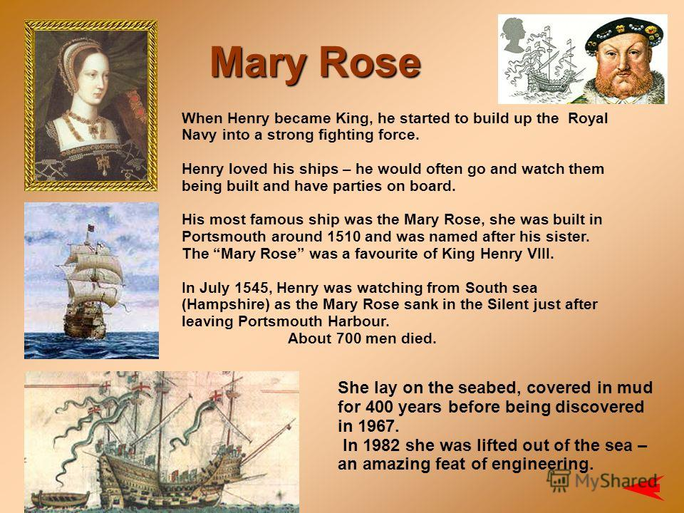 When Henry became King, he started to build up the Royal Navy into a strong fighting force. Henry loved his ships – he would often go and watch them being built and have parties on board. His most famous ship was the Mary Rose, she was built in Ports