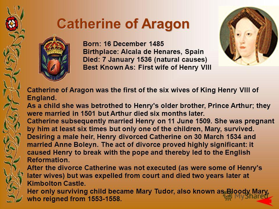 Catherine of Aragon Catherine of Aragon was the first of the six wives of King Henry VIII of England. As a child she was betrothed to Henry's older brother, Prince Arthur; they were married in 1501 but Arthur died six months later. Catherine subseque