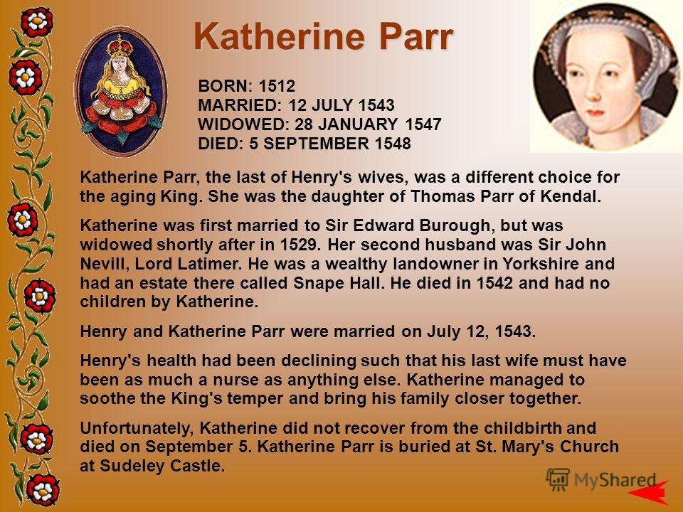 BORN: 1512 MARRIED: 12 JULY 1543 WIDOWED: 28 JANUARY 1547 DIED: 5 SEPTEMBER 1548 Katherine Parr Katherine Parr, the last of Henry's wives, was a different choice for the aging King. She was the daughter of Thomas Parr of Kendal. Katherine was first m