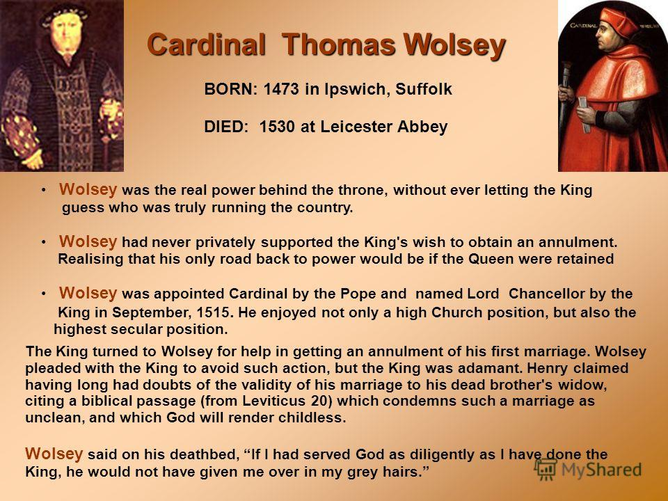 The King turned to Wolsey for help in getting an annulment of his first marriage. Wolsey pleaded with the King to avoid such action, but the King was adamant. Henry claimed having long had doubts of the validity of his marriage to his dead brother's