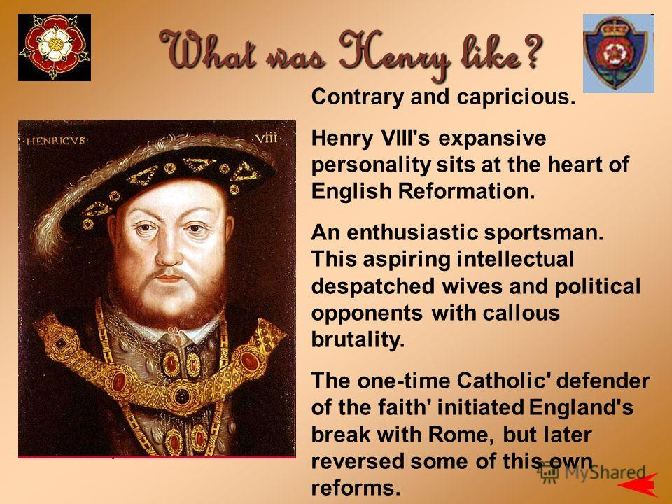 Contrary and capricious. Henry VIII's expansive personality sits at the heart of English Reformation. An enthusiastic sportsman. This aspiring intellectual despatched wives and political opponents with callous brutality. The one-time Catholic' defend