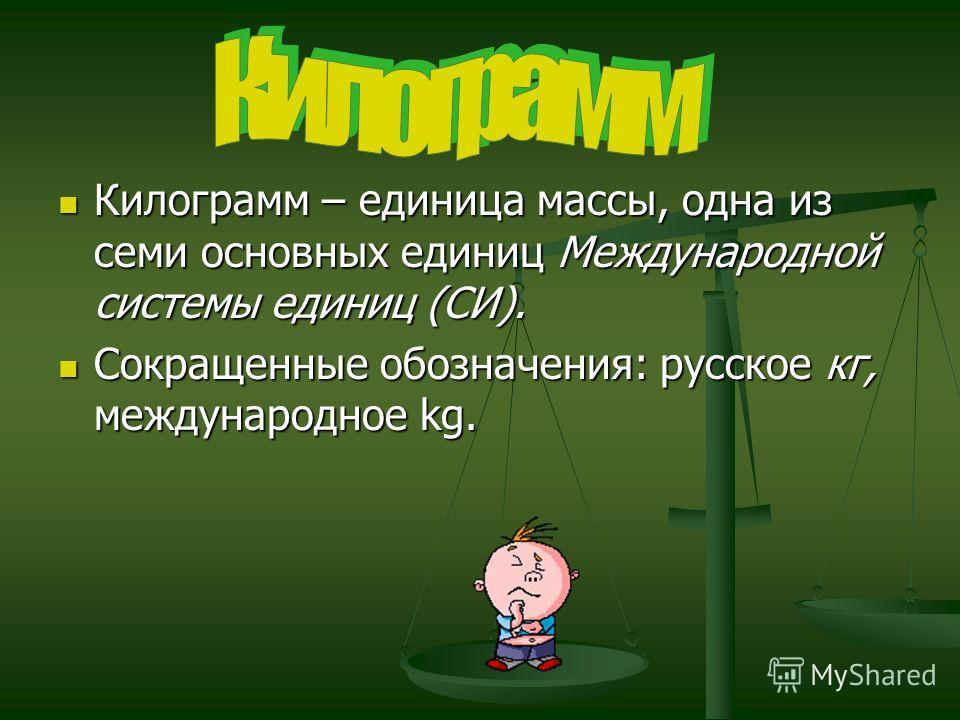 Килограмм – единица массы, одна из семи основных единиц Международной системы единиц (СИ). Килограмм – единица массы, одна из семи основных единиц Международной системы единиц (СИ). Сокращенные обозначения: русское кг, международное kg. Сокращенные о