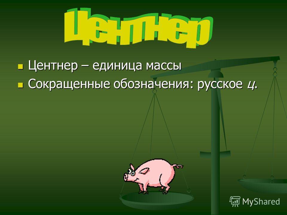 Центнер – единица массы Центнер – единица массы Сокращенные обозначения: русское ц. Сокращенные обозначения: русское ц.