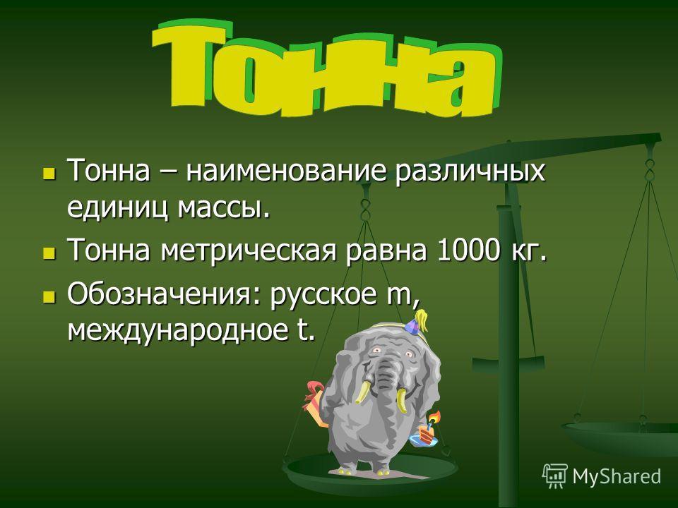 Тонна – наименование различных единиц массы. Тонна – наименование различных единиц массы. Тонна метрическая равна 1000 кг. Тонна метрическая равна 1000 кг. Обозначения: русское m, международное t. Обозначения: русское m, международное t.