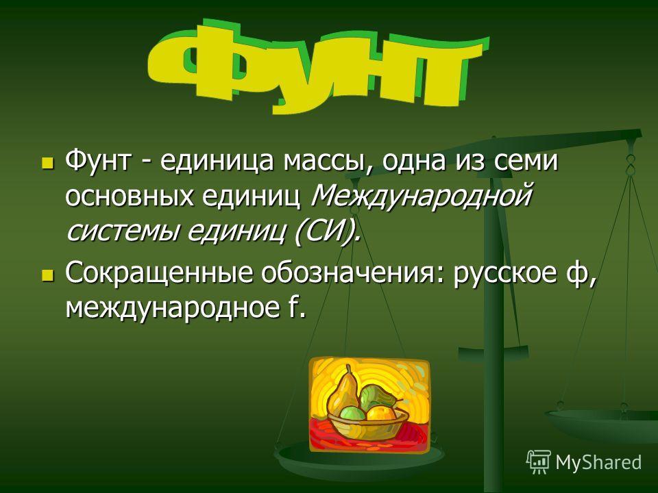 Фунт - единица массы, одна из семи основных единиц Международной системы единиц (СИ). Фунт - единица массы, одна из семи основных единиц Международной системы единиц (СИ). Сокращенные обозначения: русское ф, международное f. Сокращенные обозначения: