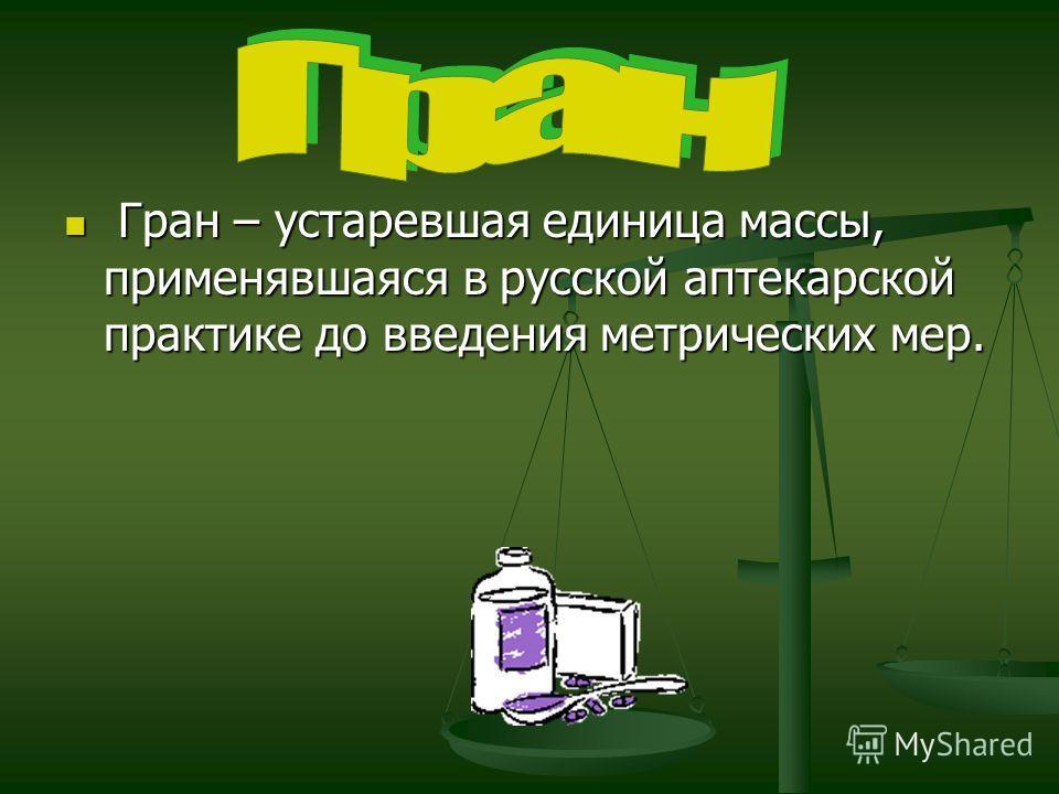 Гран – устаревшая единица массы, применявшаяся в русской аптекарской практике до введения метрических мер. Гран – устаревшая единица массы, применявшаяся в русской аптекарской практике до введения метрических мер.