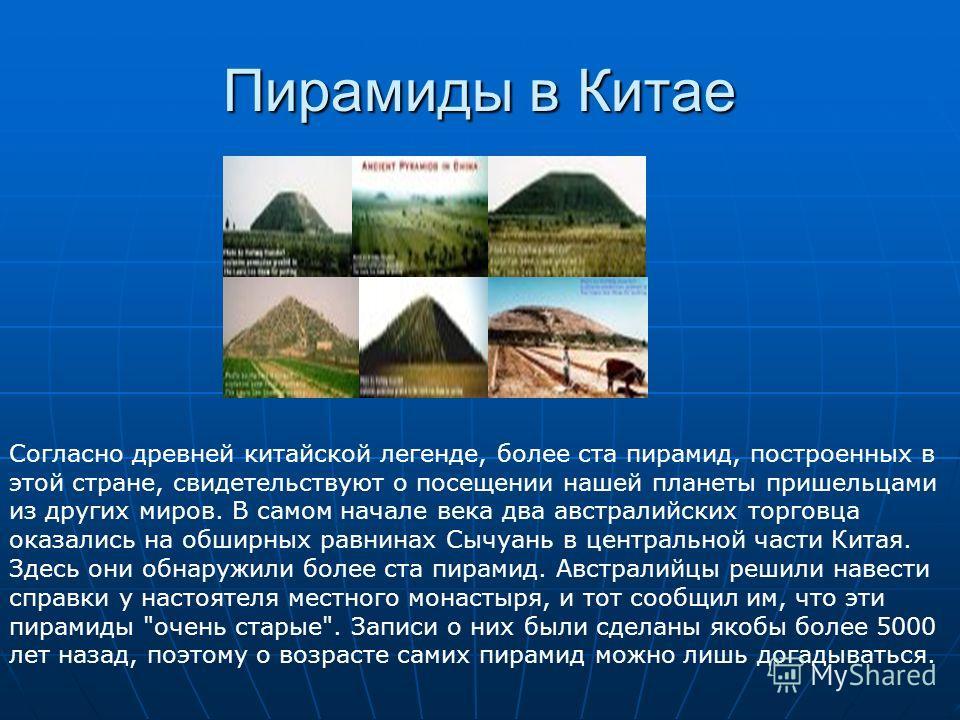 Пирамиды в Китае Согласно древней китайской легенде, более ста пирамид, построенных в этой стране, свидетельствуют о посещении нашей планеты пришельцами из других миров. В самом начале века два австралийских торговца оказались на обширных равнинах Сы