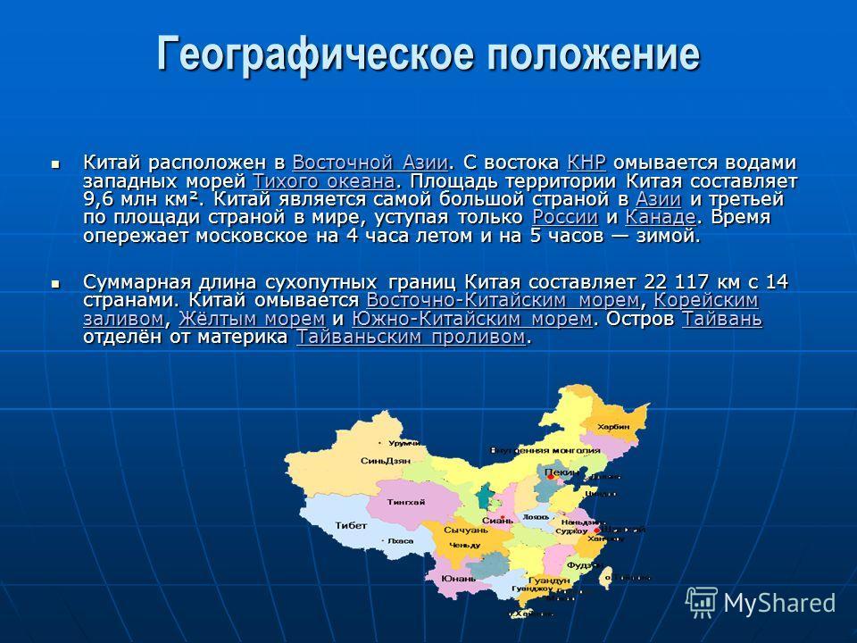 Географическое положение Китай расположен в Восточной Азии. С востока КНР омывается водами западных морей Тихого океана. Площадь территории Китая составляет 9,6 млн км². Китай является самой большой страной в Азии и третьей по площади страной в мире,
